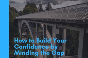 thumbnail image for blog post: How to Build Your Confidence by Minding the Gap